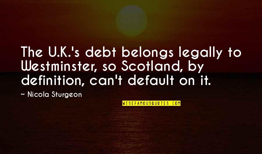 U.s Quotes By Nicola Sturgeon: The U.K.'s debt belongs legally to Westminster, so