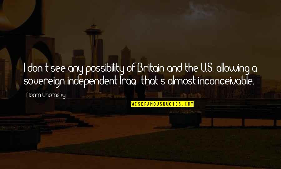 U.s Quotes By Noam Chomsky: I don't see any possibility of Britain and