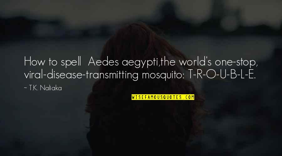 U.s Quotes By T.K. Naliaka: How to spell Aedes aegypti,the world's one-stop, viral-disease-transmitting