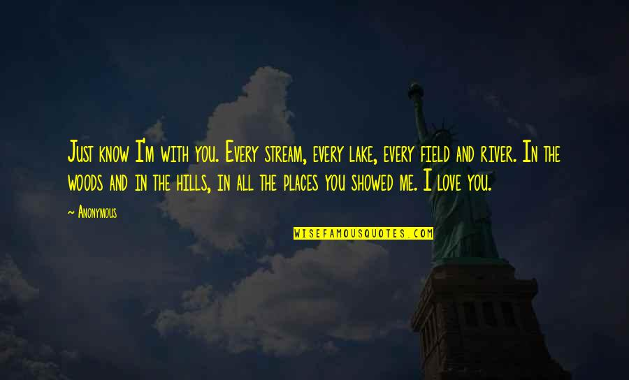 U Showed Me Love Quotes By Anonymous: Just know I'm with you. Every stream, every