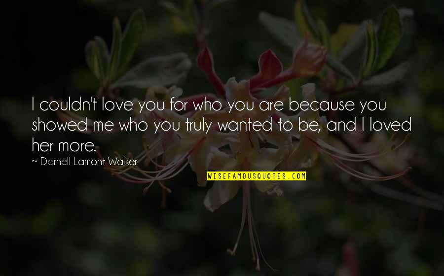 U Showed Me Love Quotes By Darnell Lamont Walker: I couldn't love you for who you are