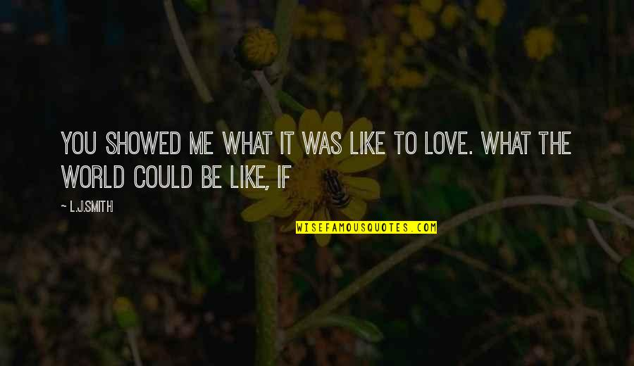 U Showed Me Love Quotes By L.J.Smith: You showed me what it was like to