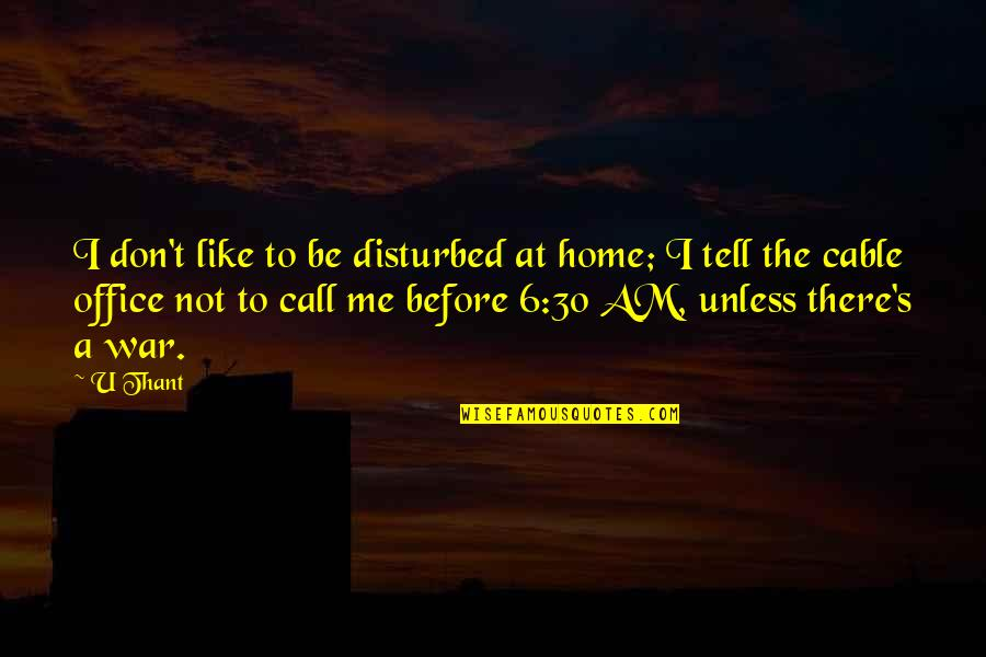 U Thant Quotes By U Thant: I don't like to be disturbed at home;