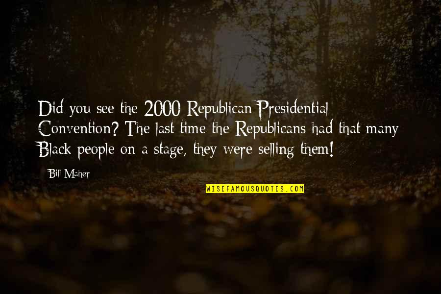 U2014u00a0hate Quotes By Bill Maher: Did you see the 2000 Republican Presidential Convention?