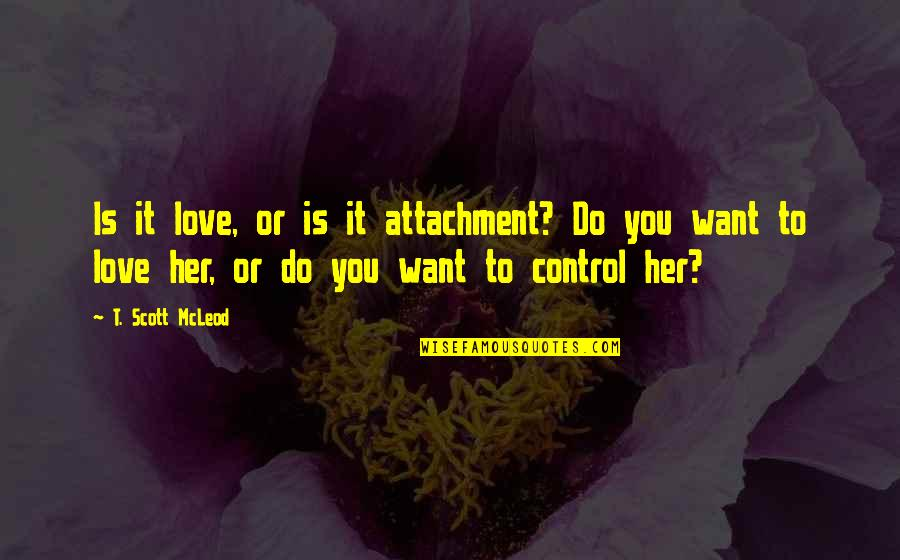 Uberfeminine Quotes By T. Scott McLeod: Is it love, or is it attachment? Do