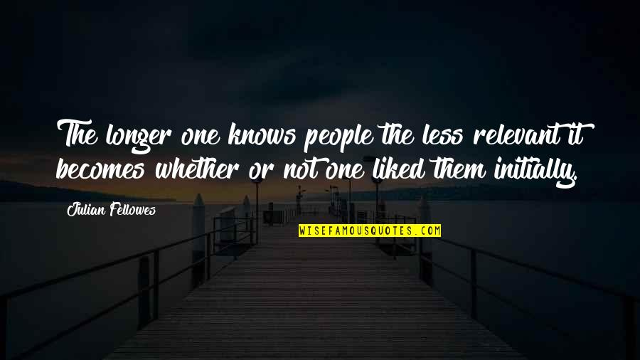 Ucb Power Marketing Quotes By Julian Fellowes: The longer one knows people the less relevant
