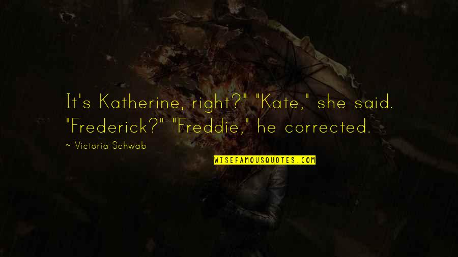 "Ucb Power Marketing Quotes By Victoria Schwab: It's Katherine, right?"" ""Kate,"" she said. ""Frederick?"" ""Freddie,"""