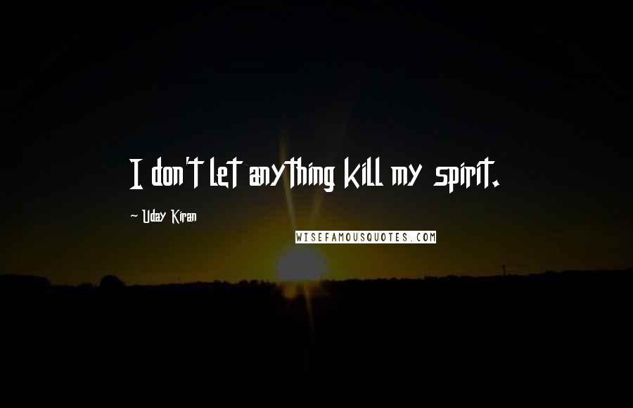 Uday Kiran quotes: I don't let anything kill my spirit.