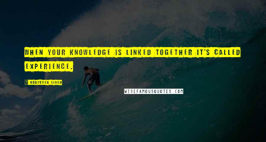 Udayveer Singh quotes: When your Knowledge is linked together it's called Experience.