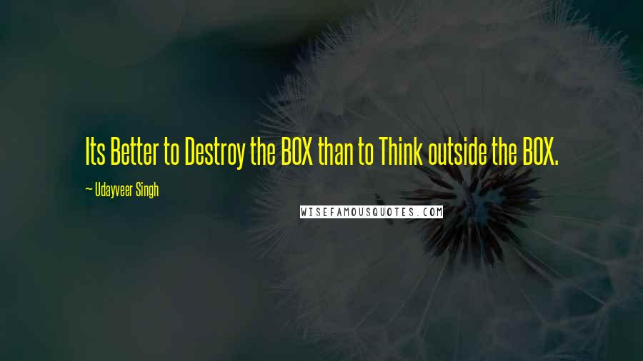 Udayveer Singh quotes: Its Better to Destroy the BOX than to Think outside the BOX.