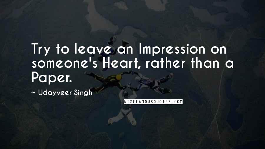 Udayveer Singh quotes: Try to leave an Impression on someone's Heart, rather than a Paper.