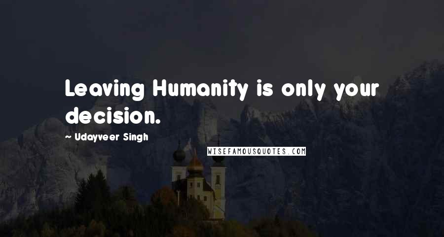 Udayveer Singh quotes: Leaving Humanity is only your decision.