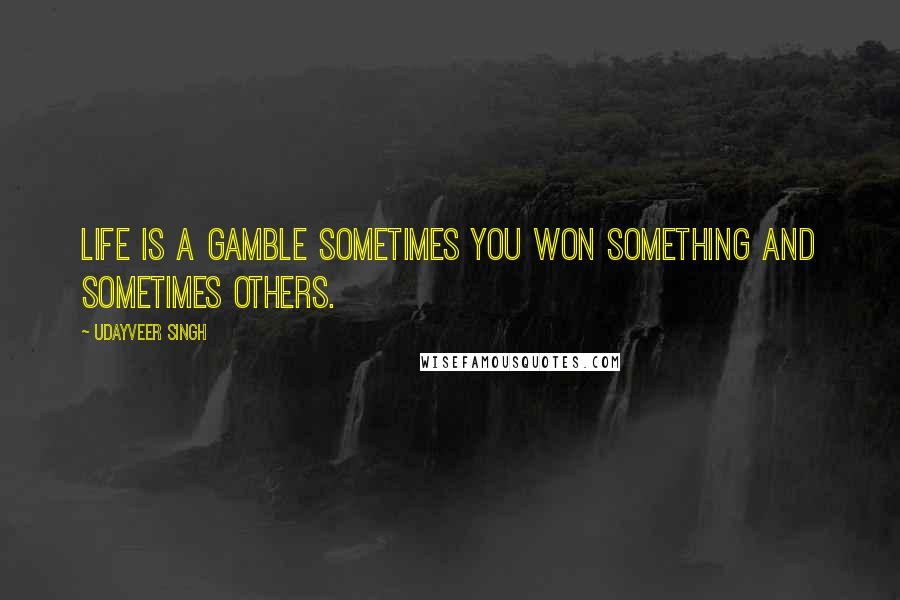Udayveer Singh quotes: Life is a Gamble sometimes you won something and sometimes others.
