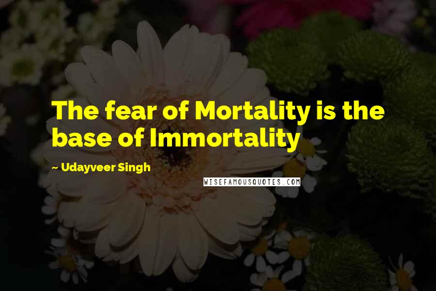 Udayveer Singh quotes: The fear of Mortality is the base of Immortality