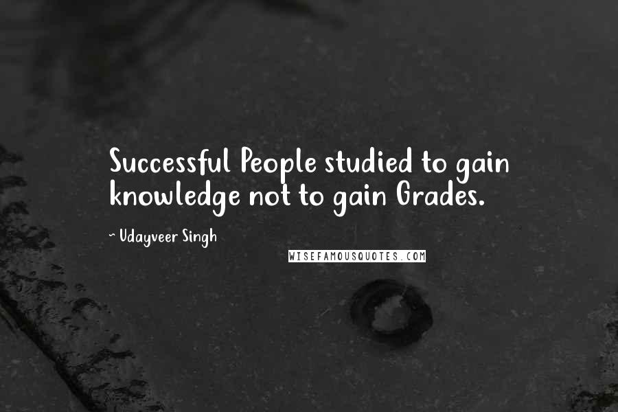 Udayveer Singh quotes: Successful People studied to gain knowledge not to gain Grades.