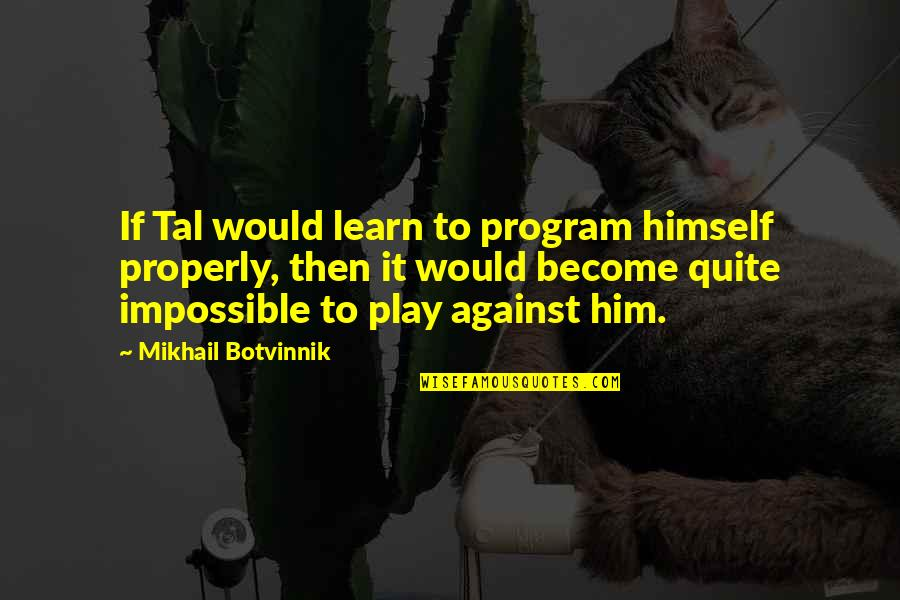 Uffrage Quotes By Mikhail Botvinnik: If Tal would learn to program himself properly,
