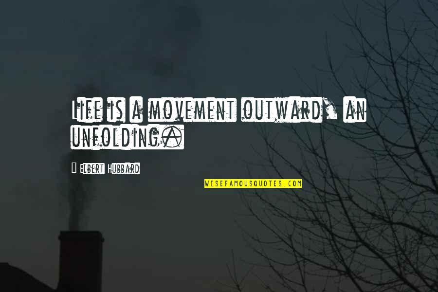 Ufo Witness Quotes By Elbert Hubbard: Life is a movement outward, an unfolding.