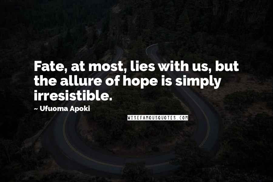 Ufuoma Apoki quotes: Fate, at most, lies with us, but the allure of hope is simply irresistible.