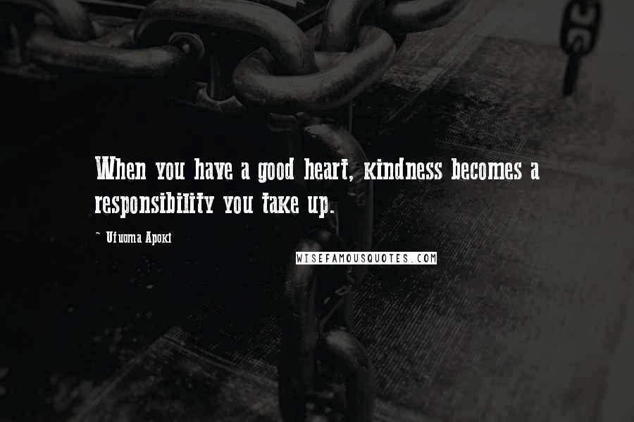 Ufuoma Apoki quotes: When you have a good heart, kindness becomes a responsibility you take up.