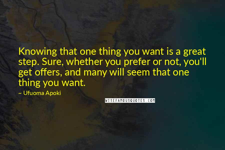 Ufuoma Apoki quotes: Knowing that one thing you want is a great step. Sure, whether you prefer or not, you'll get offers, and many will seem that one thing you want.