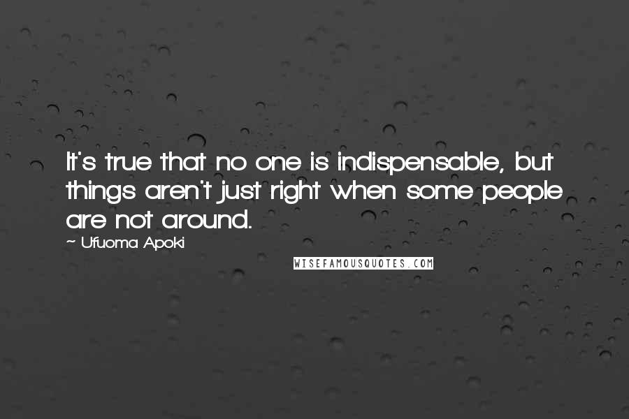 Ufuoma Apoki quotes: It's true that no one is indispensable, but things aren't just right when some people are not around.
