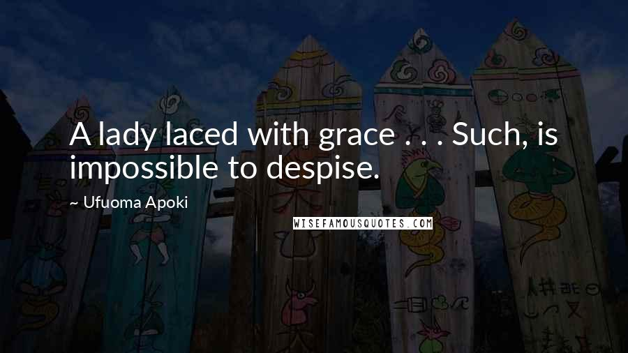 Ufuoma Apoki quotes: A lady laced with grace . . . Such, is impossible to despise.
