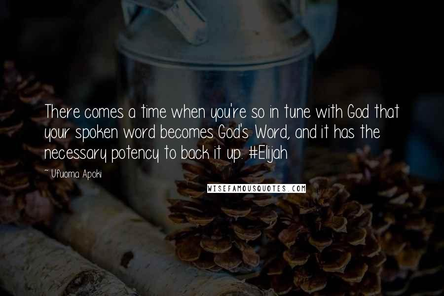 Ufuoma Apoki quotes: There comes a time when you're so in tune with God that your spoken word becomes God's Word, and it has the necessary potency to back it up. #Elijah