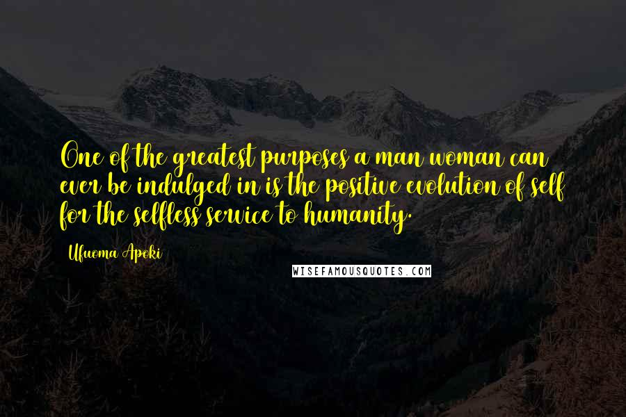 Ufuoma Apoki quotes: One of the greatest purposes a man/woman can ever be indulged in is the positive evolution of self for the selfless service to humanity.