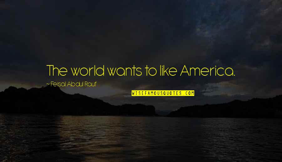 Ugggh Quotes By Feisal Abdul Rauf: The world wants to like America.
