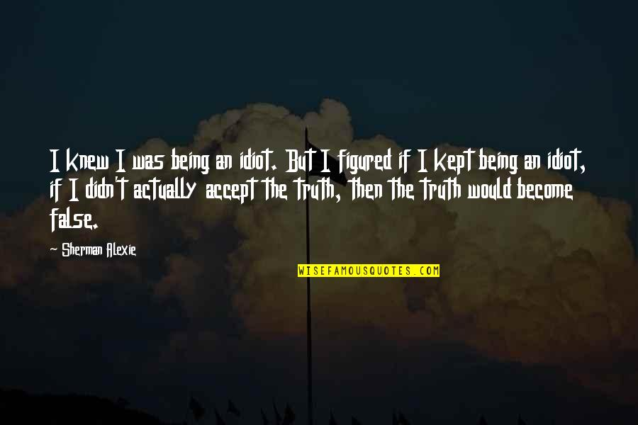Ugggh Quotes By Sherman Alexie: I knew I was being an idiot. But