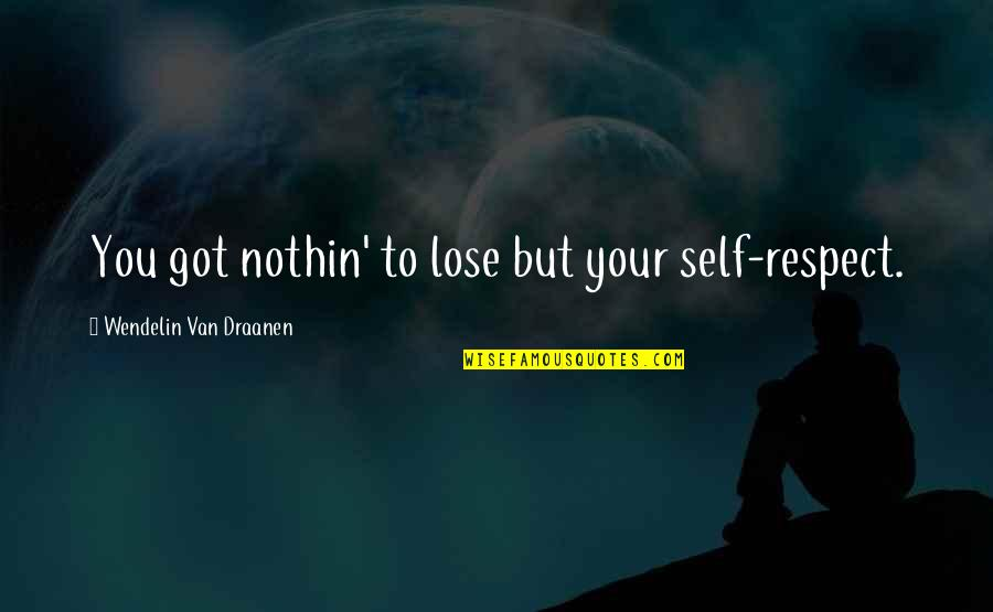 Ugggh Quotes By Wendelin Van Draanen: You got nothin' to lose but your self-respect.