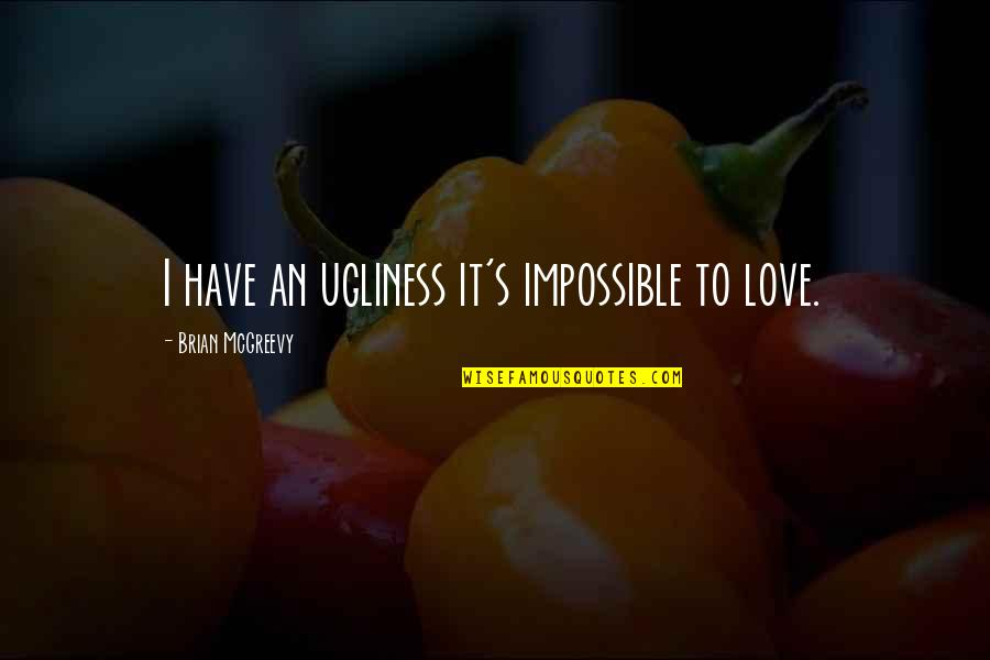Ugliness Love Quotes By Brian McGreevy: I have an ugliness it's impossible to love.