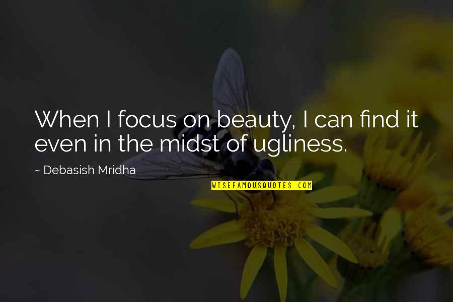 Ugliness Love Quotes By Debasish Mridha: When I focus on beauty, I can find