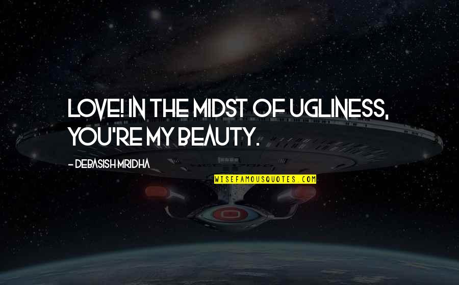 Ugliness Love Quotes By Debasish Mridha: Love! In the midst of ugliness, you're my