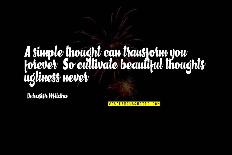 Ugliness Love Quotes By Debasish Mridha: A simple thought can transform you forever. So