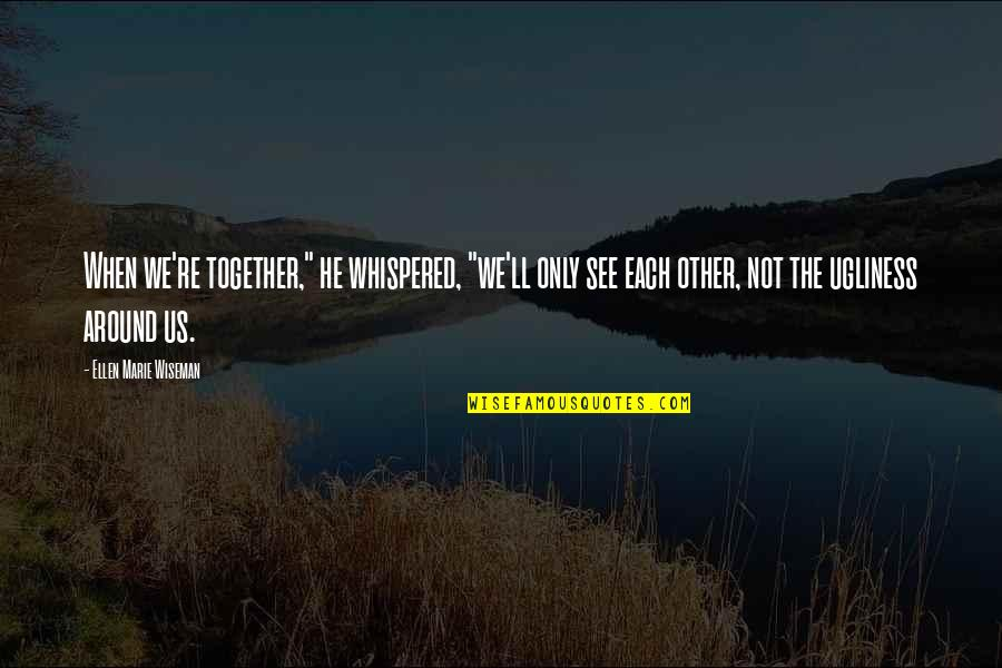 """Ugliness Love Quotes By Ellen Marie Wiseman: When we're together,"""" he whispered, """"we'll only see"""