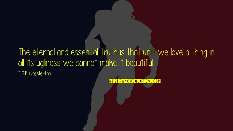 Ugliness Love Quotes By G.K. Chesterton: The eternal and essential truth is that until
