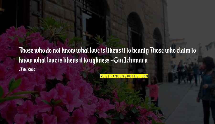 Ugliness Love Quotes By Tite Kubo: Those who do not know what love is