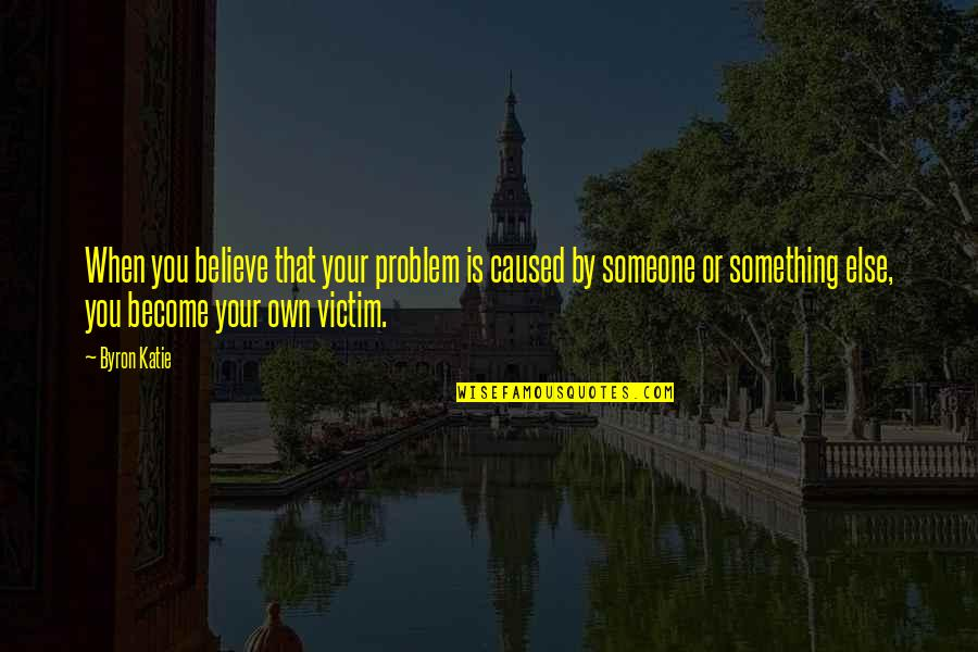 Ugly Betty Wilhelmina Slater Quotes By Byron Katie: When you believe that your problem is caused