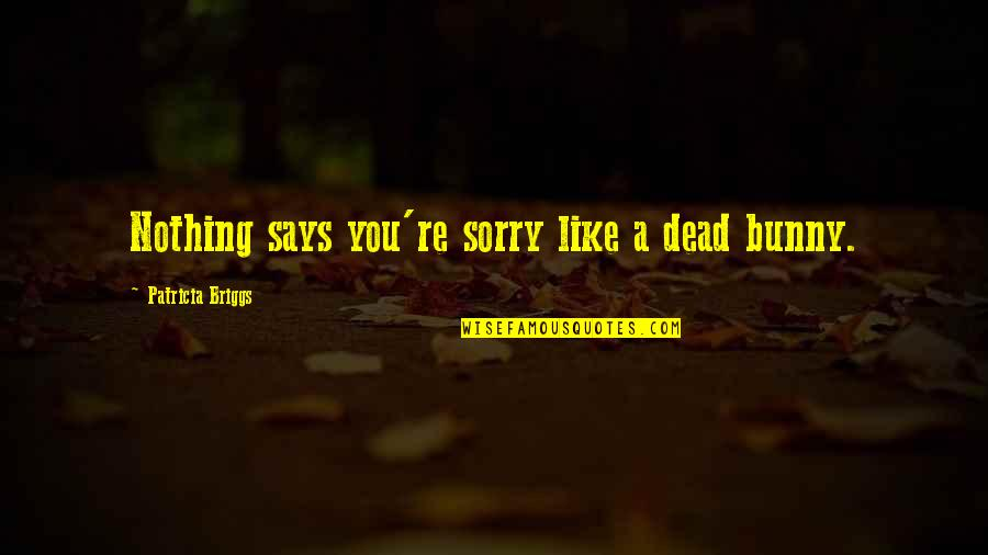 Ugly Betty Wilhelmina Slater Quotes By Patricia Briggs: Nothing says you're sorry like a dead bunny.
