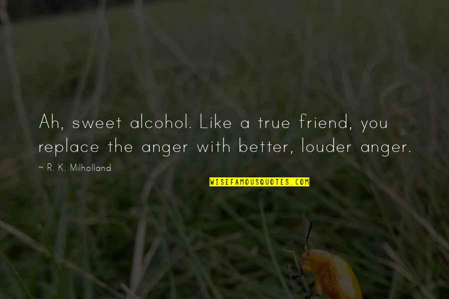 Ugly Betty Wilhelmina Slater Quotes By R. K. Milholland: Ah, sweet alcohol. Like a true friend, you