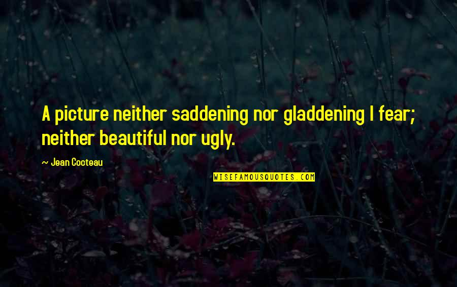 Ugly Pictures Quotes By Jean Cocteau: A picture neither saddening nor gladdening I fear;