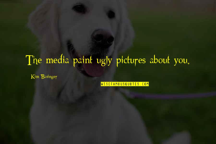Ugly Pictures Quotes By Kim Basinger: The media paint ugly pictures about you.