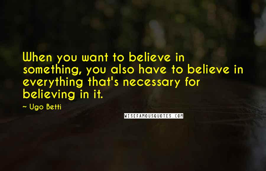 Ugo Betti quotes: When you want to believe in something, you also have to believe in everything that's necessary for believing in it.