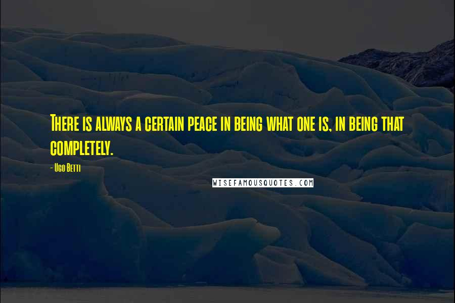 Ugo Betti quotes: There is always a certain peace in being what one is, in being that completely.