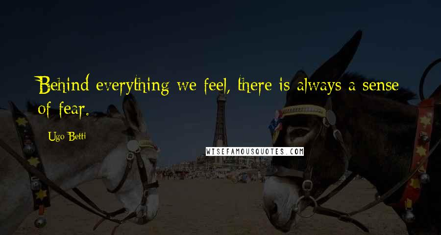 Ugo Betti quotes: Behind everything we feel, there is always a sense of fear.
