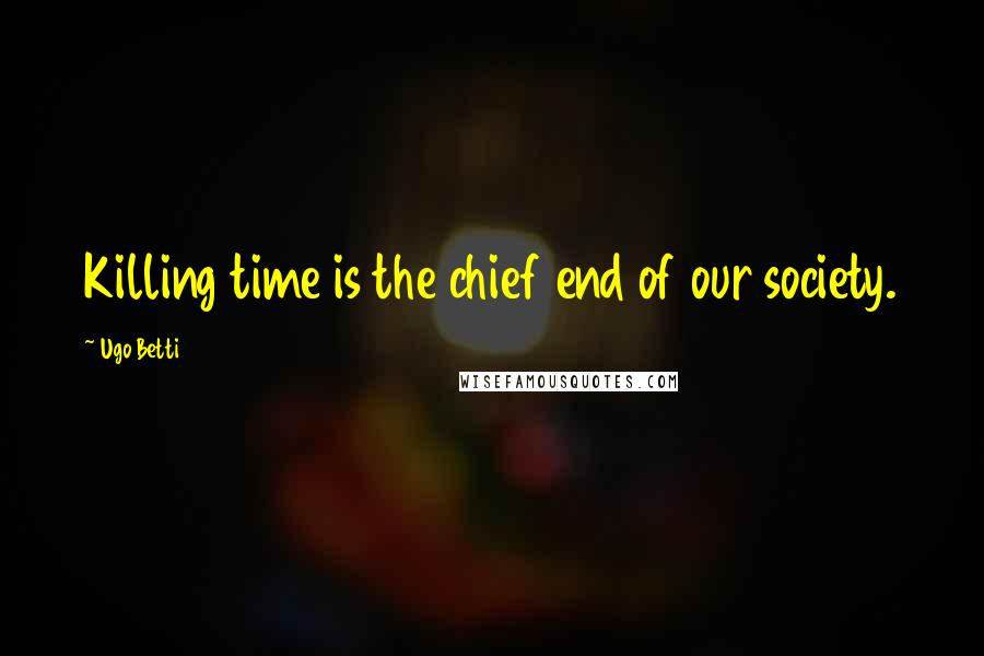 Ugo Betti quotes: Killing time is the chief end of our society.