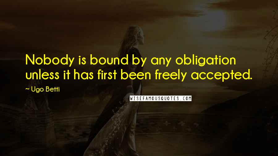 Ugo Betti quotes: Nobody is bound by any obligation unless it has first been freely accepted.