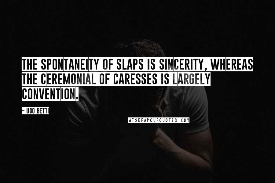 Ugo Betti quotes: The spontaneity of slaps is sincerity, whereas the ceremonial of caresses is largely convention.