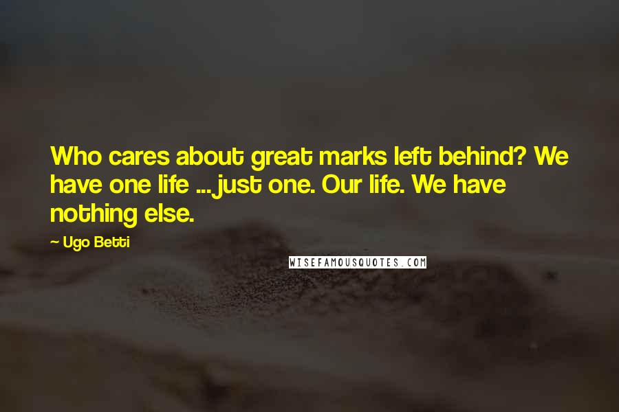 Ugo Betti quotes: Who cares about great marks left behind? We have one life ... just one. Our life. We have nothing else.